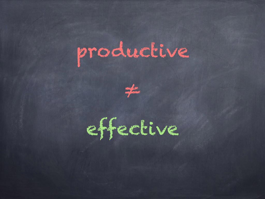 ≠ effective productive