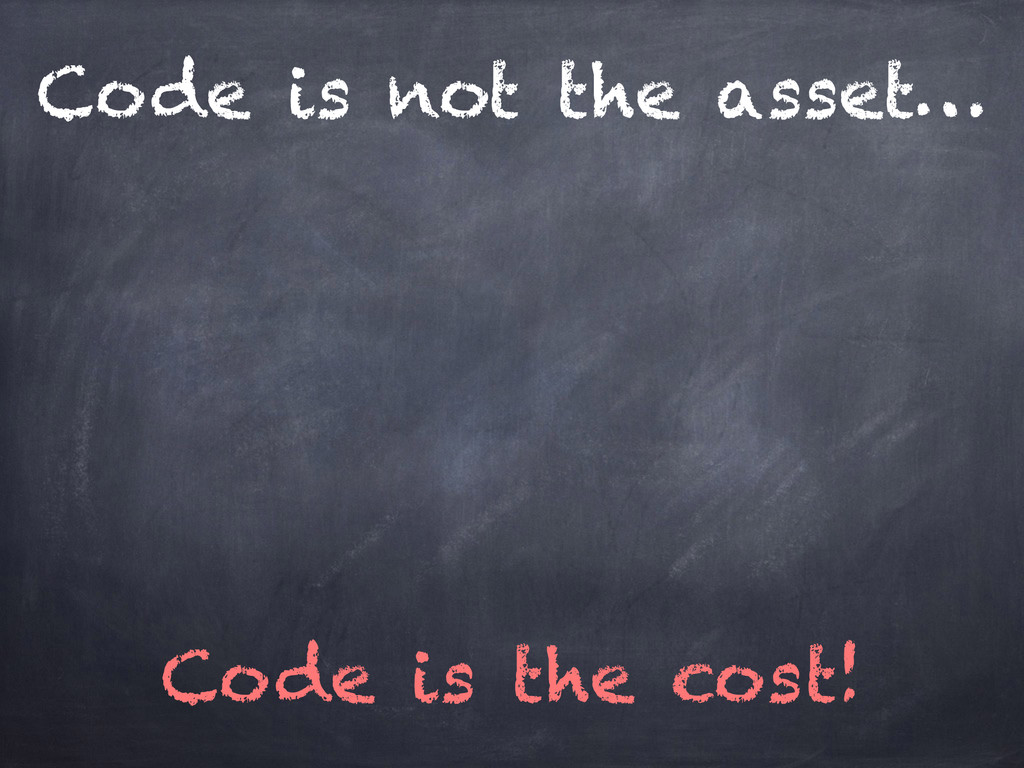 Code is not the asset… Code is the cost!