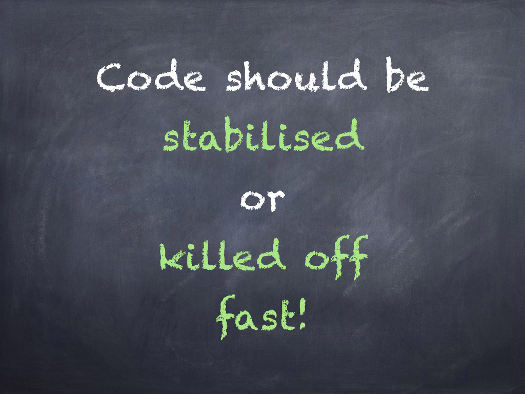 Code should be stabilised or killed off fast!