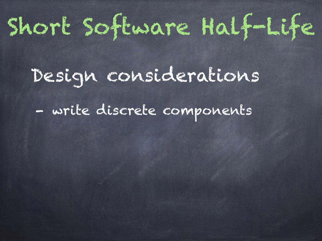 Short Software Half-Life - write discrete compo...