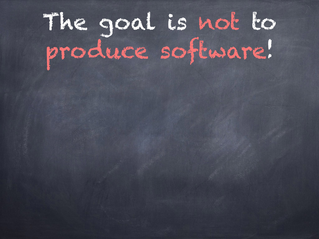The goal is not to produce software!