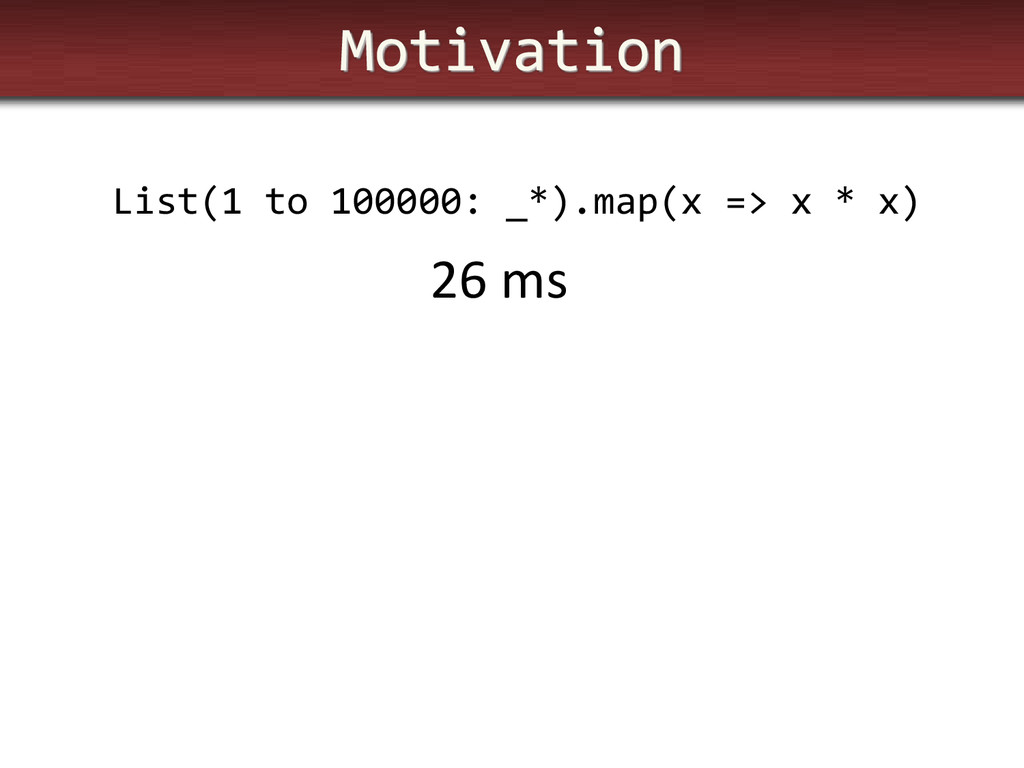 Motivation List(1 to 100000: _*).map(x => x * x...