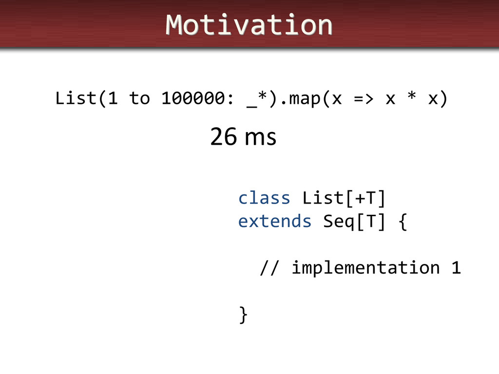 Motivation List(1 to 100000: _*).map(x => x * x...