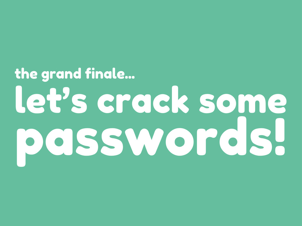 let's crack some passwords! the grand finale...