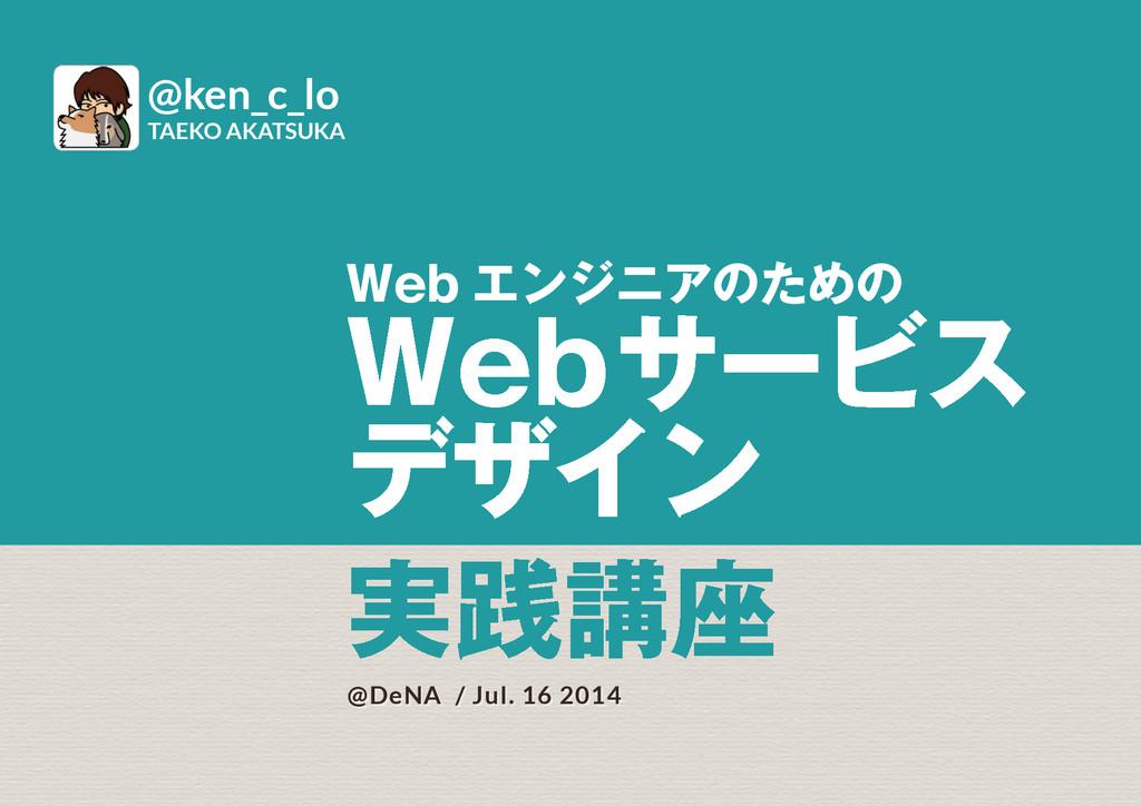 Web エンジニアのための Webサービス デザイン @DeNA / Jul. 16 2014...