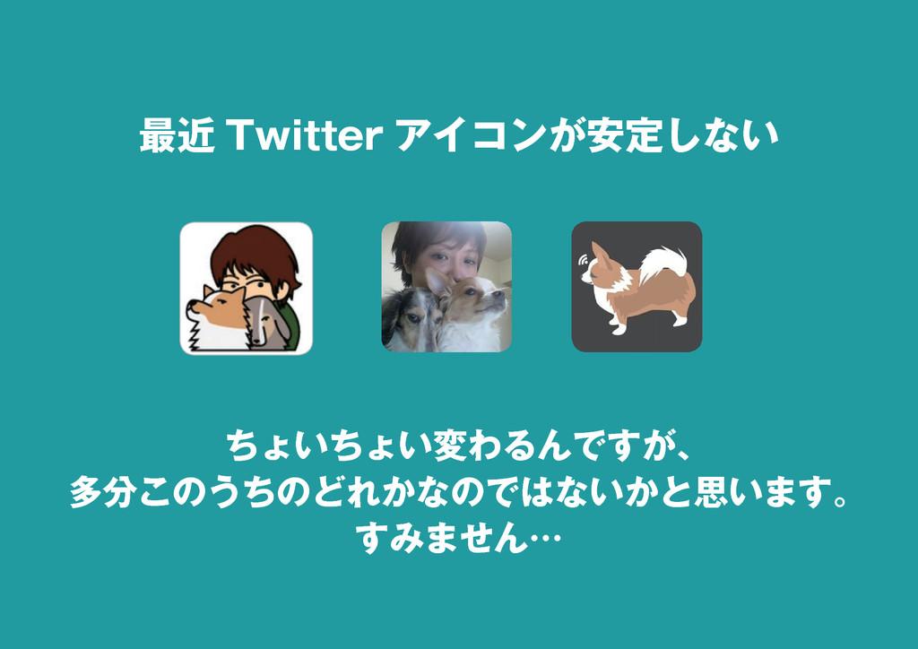 2 最近 Twitter アイコンが安定しない ちょいちょい変わるんですが、 多分このうちのど...