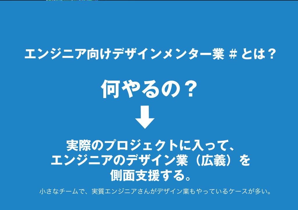 7 エンジニア向けデザインメンター業 # とは? 何やるの? 実際のプロジェクトに入って、 エ...