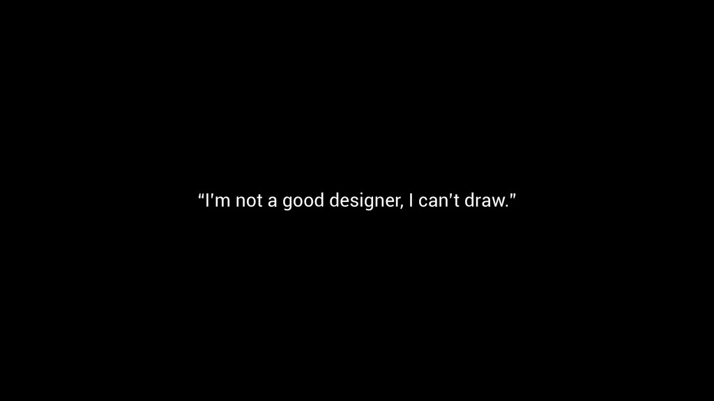 """I'm not a good designer, I can't draw."""