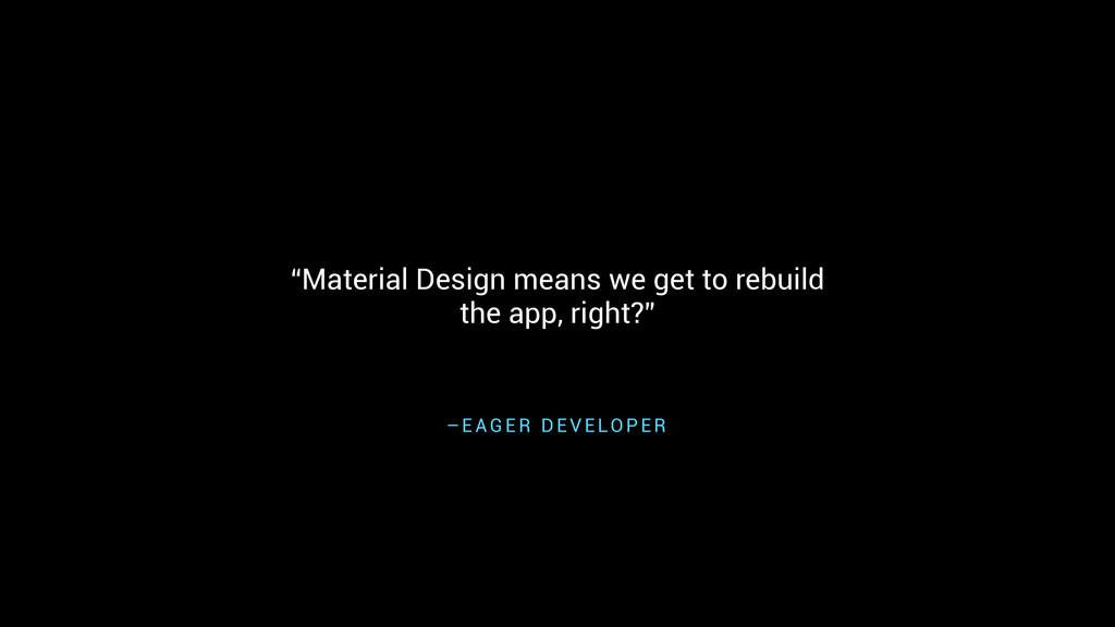 "– E A G E R D E V E LO P E R ""Material Design m..."