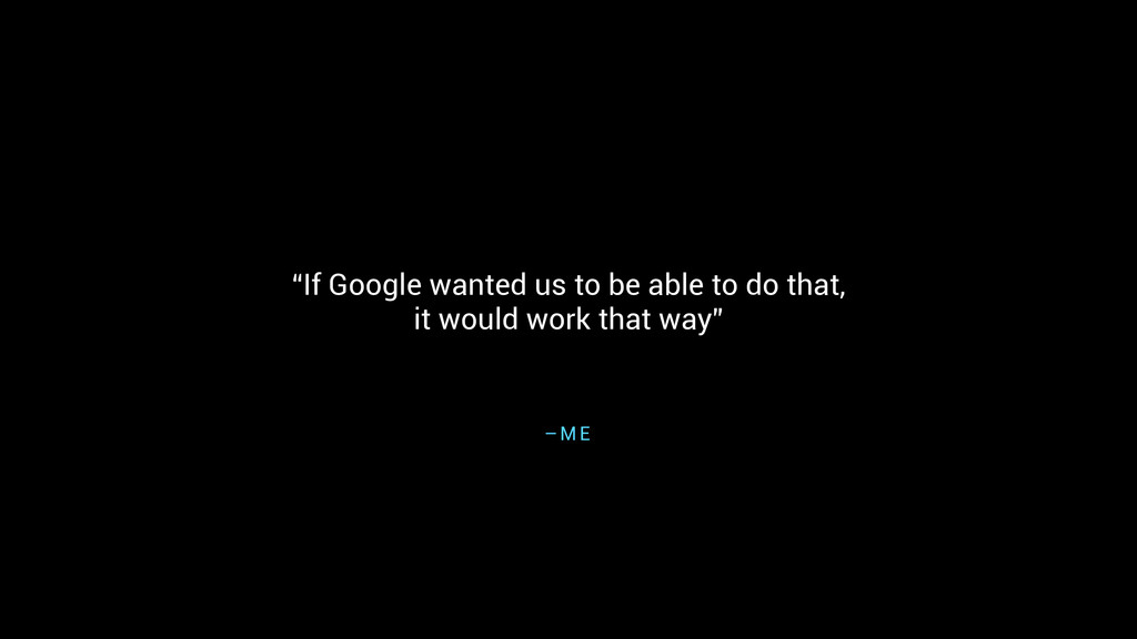 """If Google wanted us to be able to do that, 