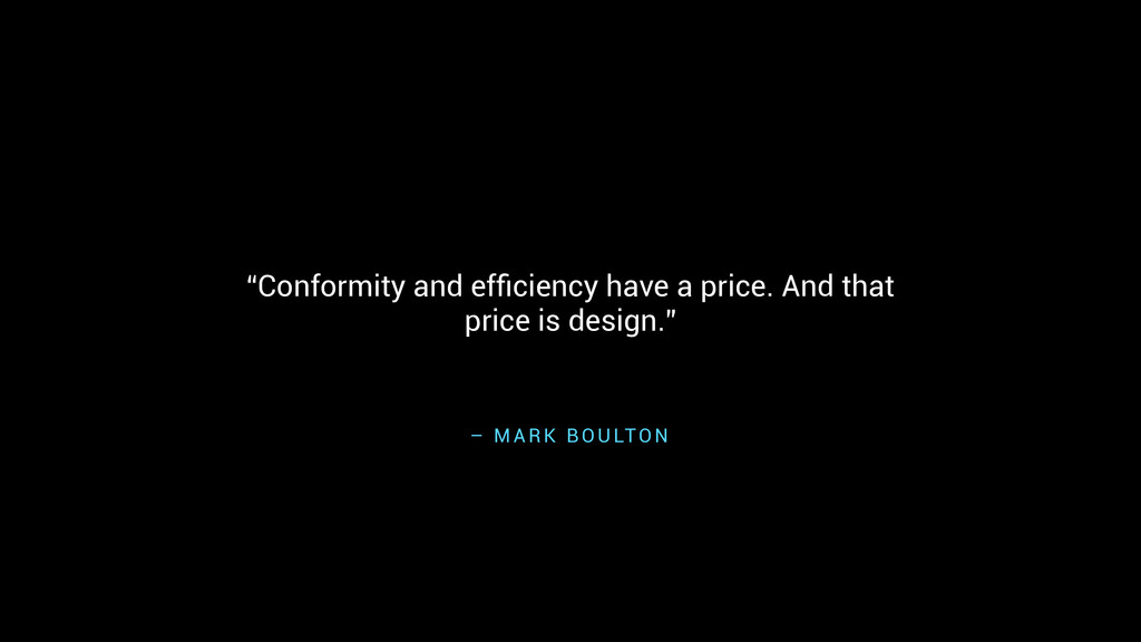 "– M A R K B O U LTO N ""Conformity and efficiency..."