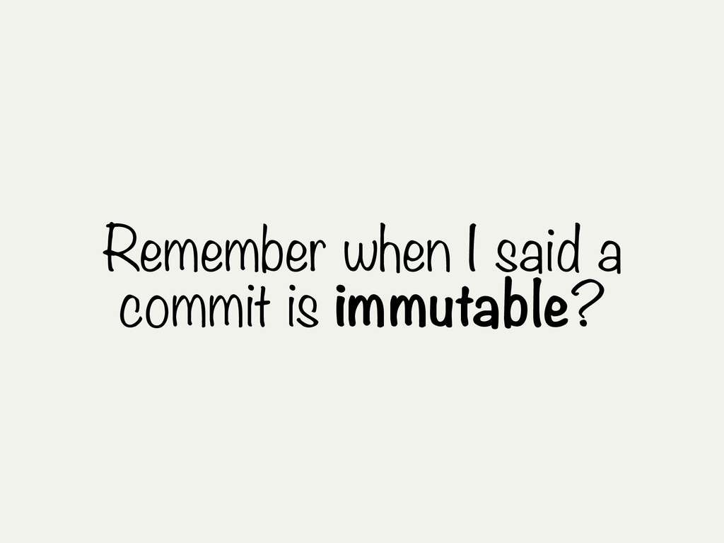 Remember when I said a commit is immutable?
