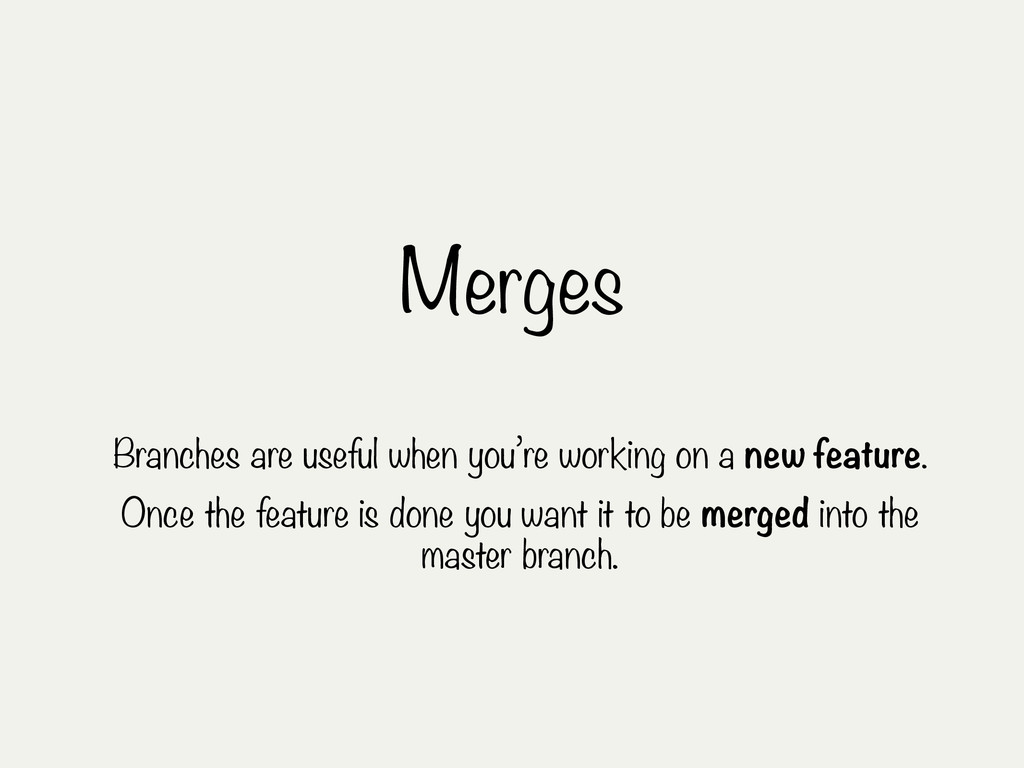Merges Branches are useful when you're working ...