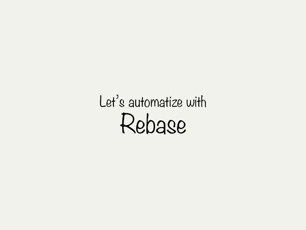 Let's automatize with Rebase