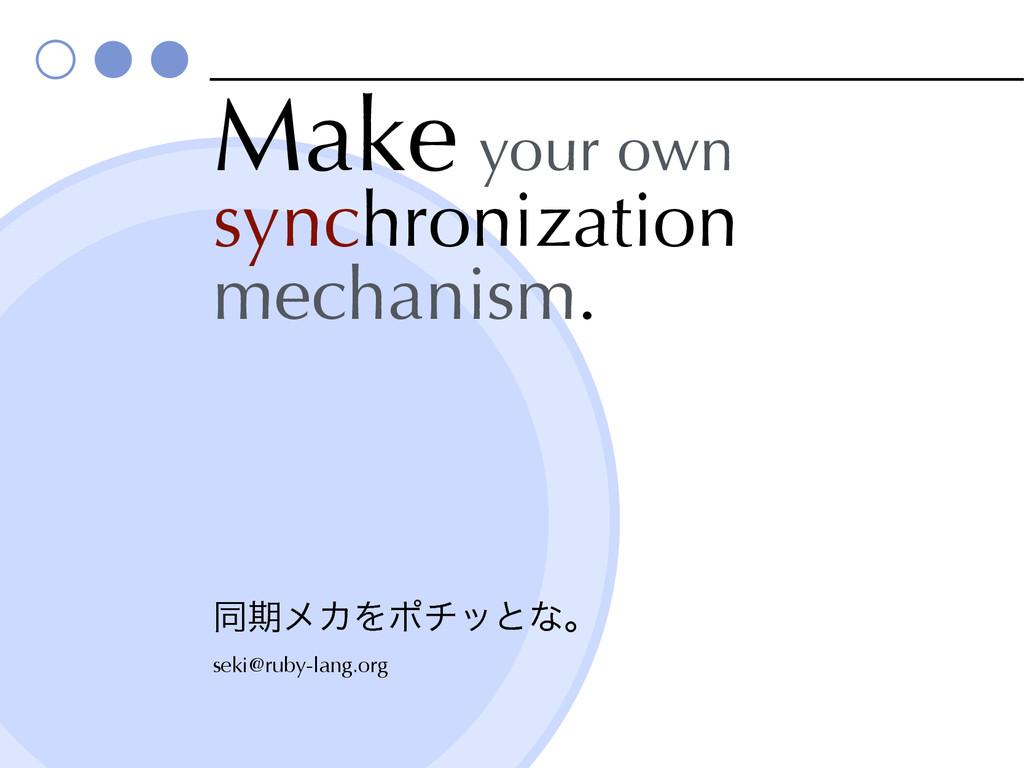 Make your own synchronization mechanism. ಉظϝΧΛ...