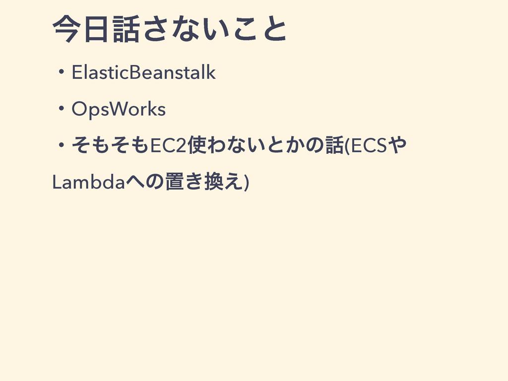 ࠓ͞ͳ͍͜ͱ ɾElasticBeanstalk ɾOpsWorks ɾͦͦEC2Θ...