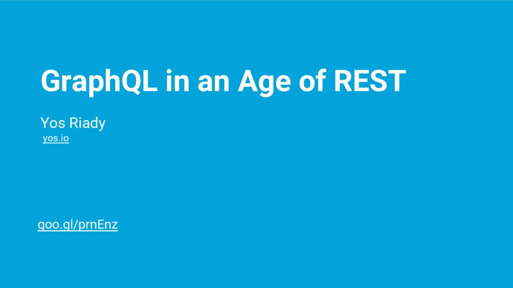 GraphQL in an Age of REST Yos Riady yos.io goo....