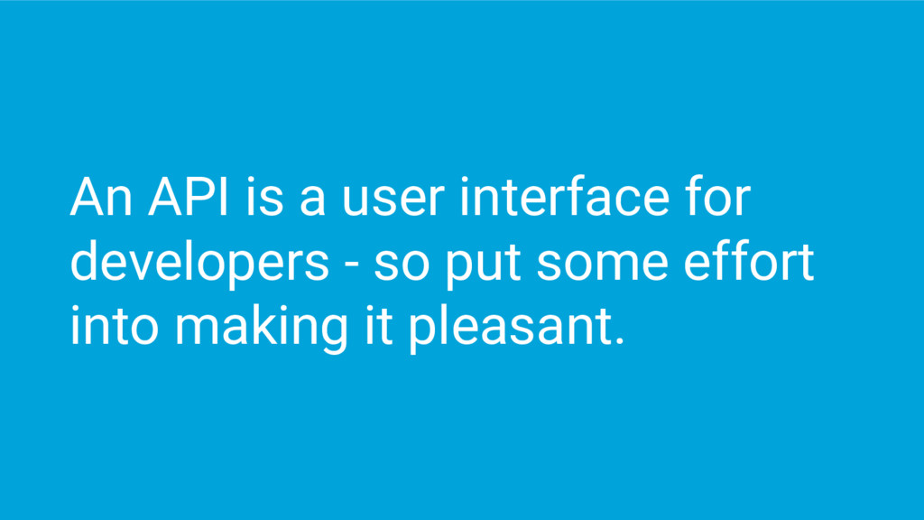 An API is a user interface for developers - so ...
