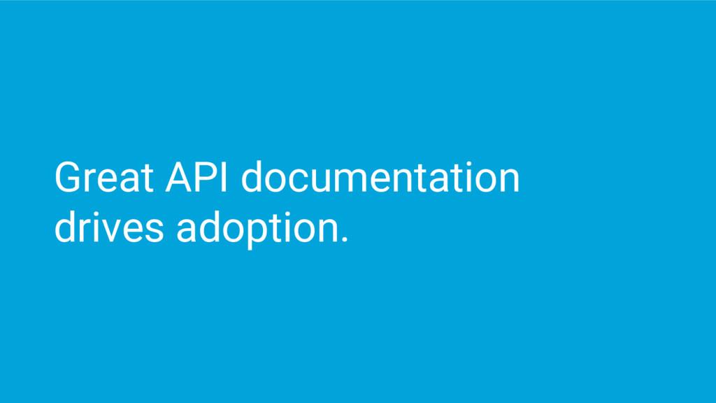 Great API documentation drives adoption.