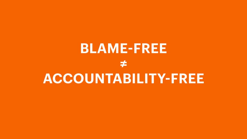 BLAME-FREE ≠ ACCOUNTABILITY-FREE