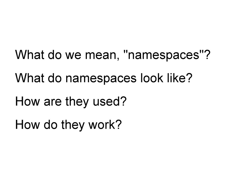 "What do we mean, ""namespaces""? What do namespac..."