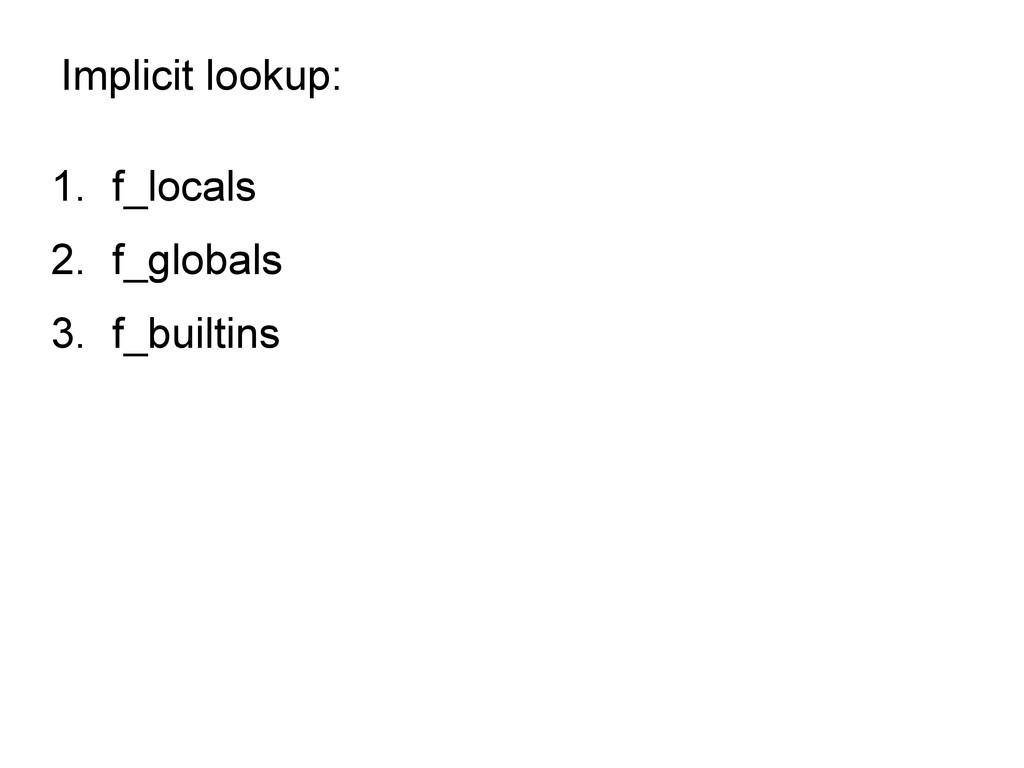 Implicit lookup: 1. f_locals 2. f_globals 3. f_...