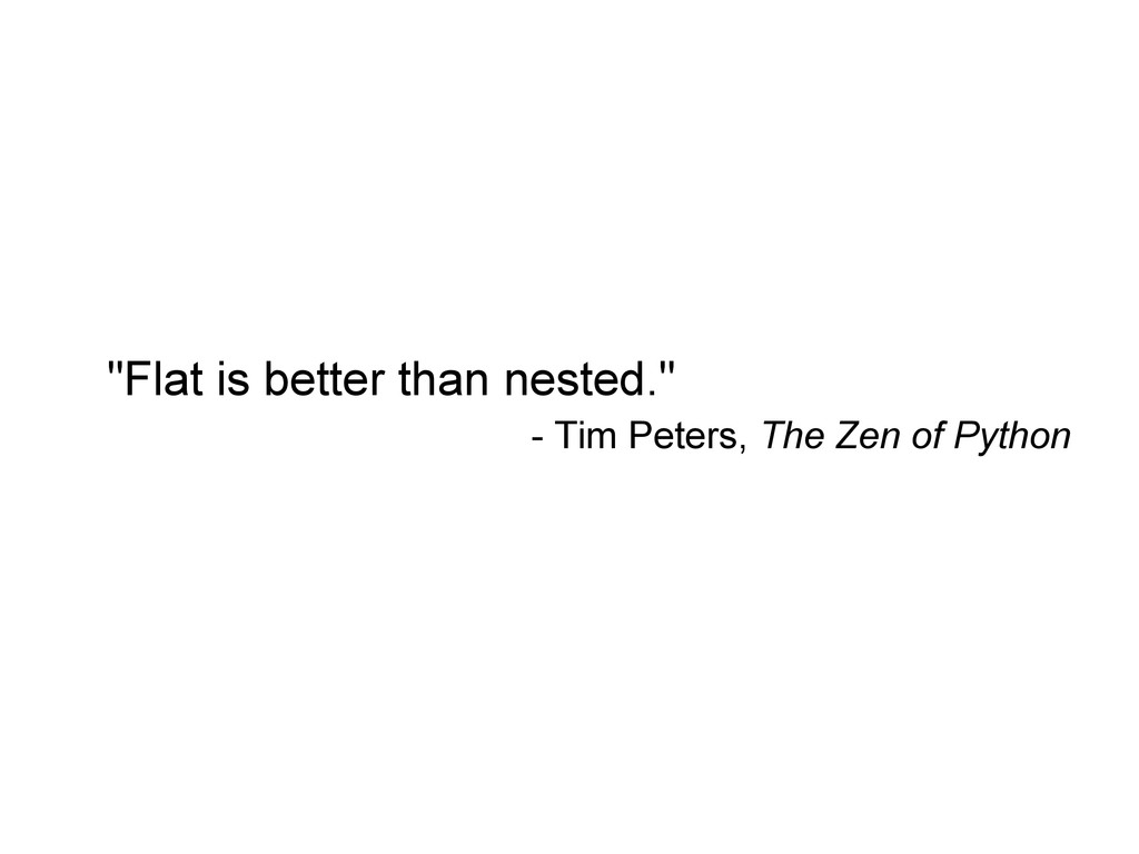 """Flat is better than nested."" - Tim Peters, The..."