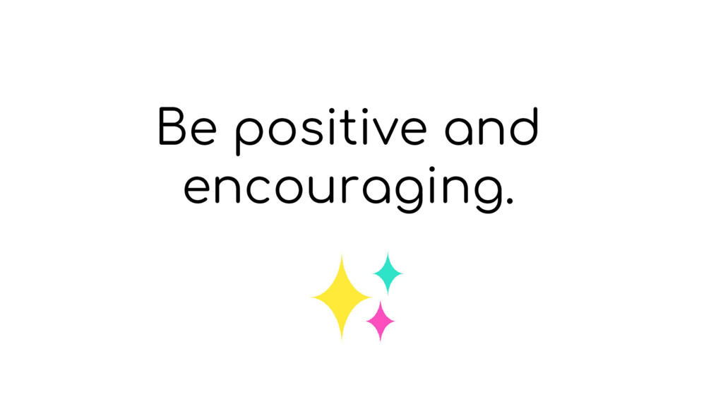 Be positive and encouraging.