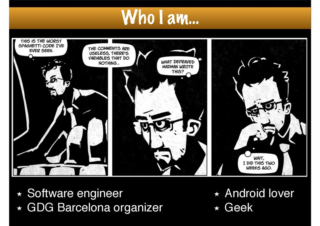 Who I am… Software engineer! GDG Barcelona orga...