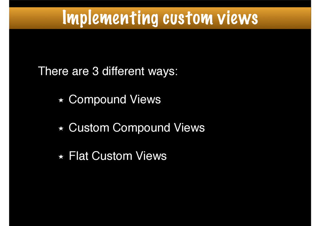 There are 3 different ways:! ! Compound Views! ...