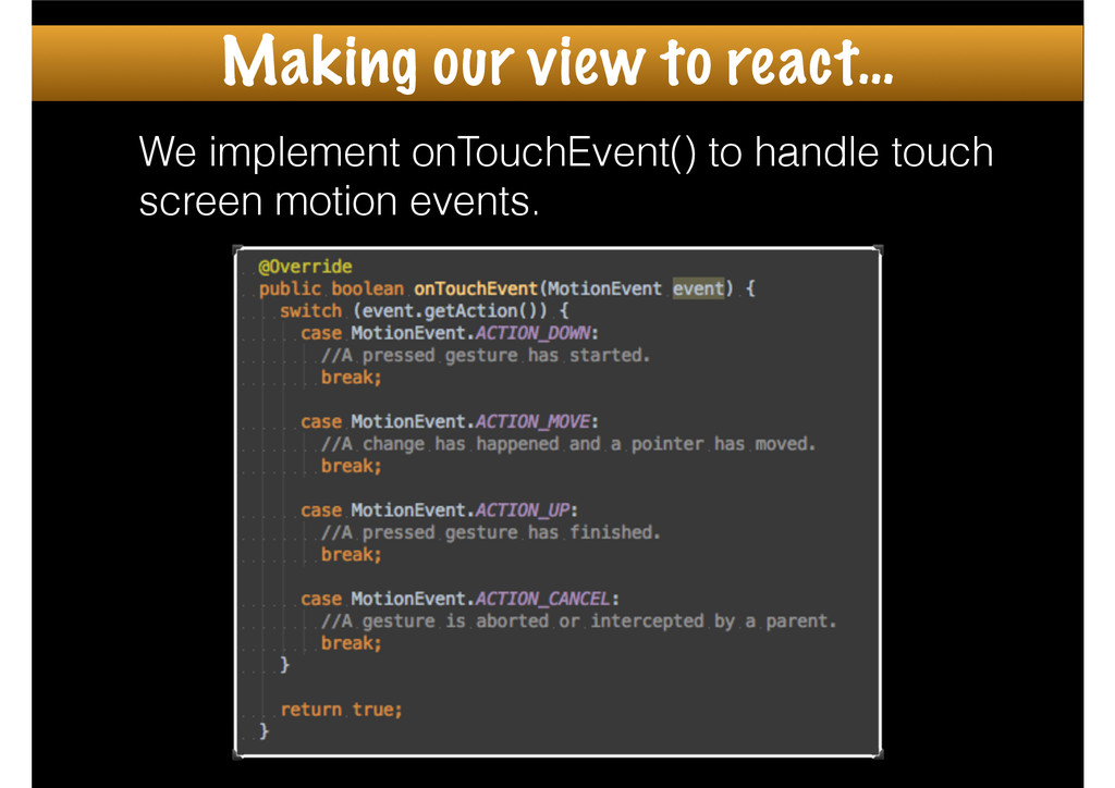 We implement onTouchEvent() to handle touch scr...