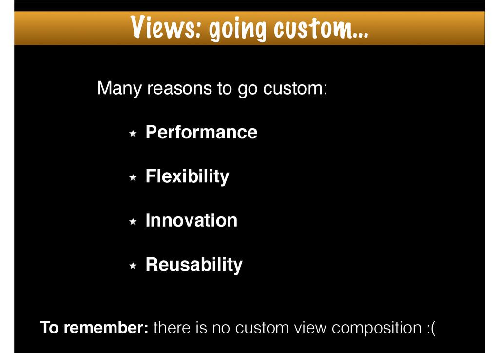 Many reasons to go custom:! ! Performance! ! Fl...