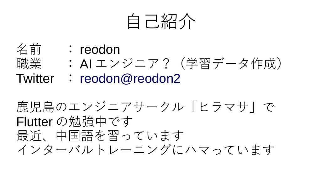 自己紹介 名前 : reodon 職業 : AI エンジニア?(学習データ作成) Twitte...