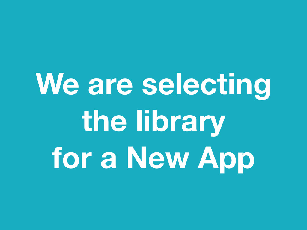 We are selecting the library for a New App