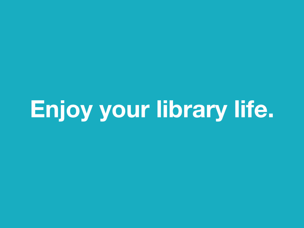 Enjoy your library life.