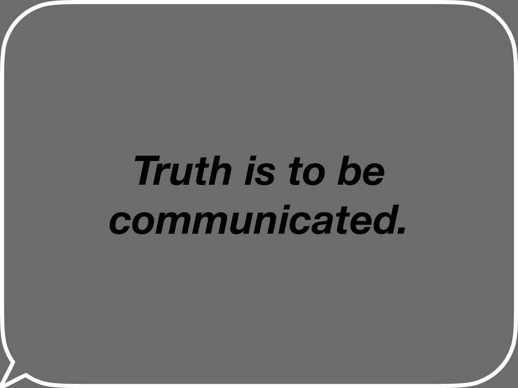 Truth is to be communicated.