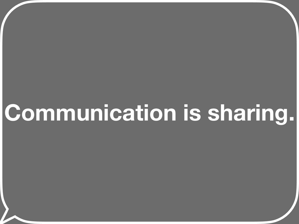 Communication is sharing.