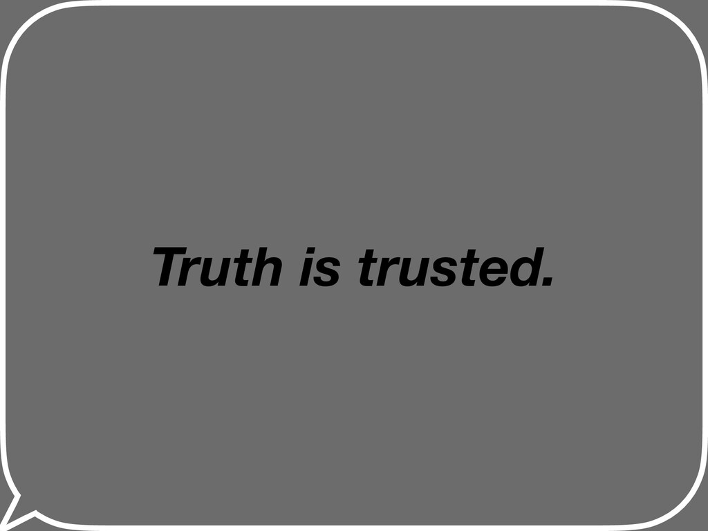 Truth is trusted.
