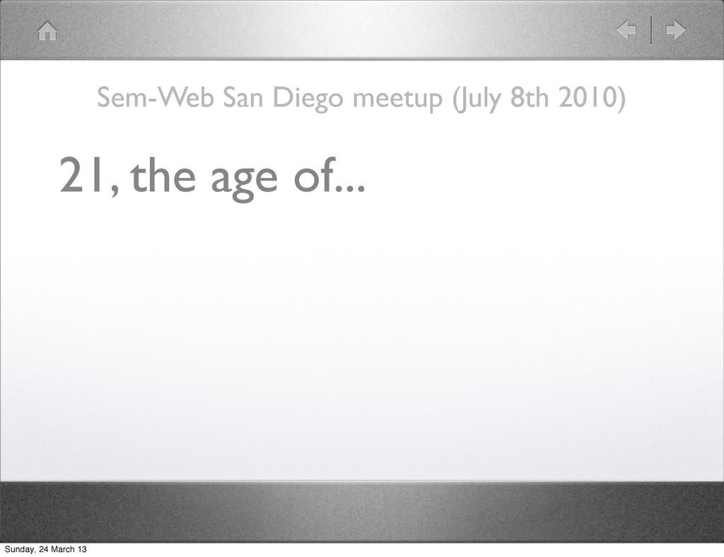 21, the age of... Sem-Web San Diego meetup (Jul...