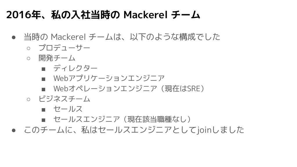 2016年、私の入社当時の Mackerel チーム ● 当時の Mackerel チームは、...