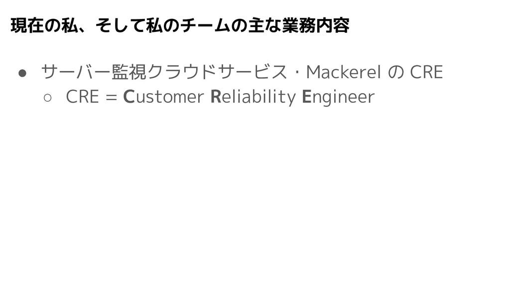 現在の私、そして私のチームの主な業務内容 ● サーバー監視クラウドサービス・Mackerel ...