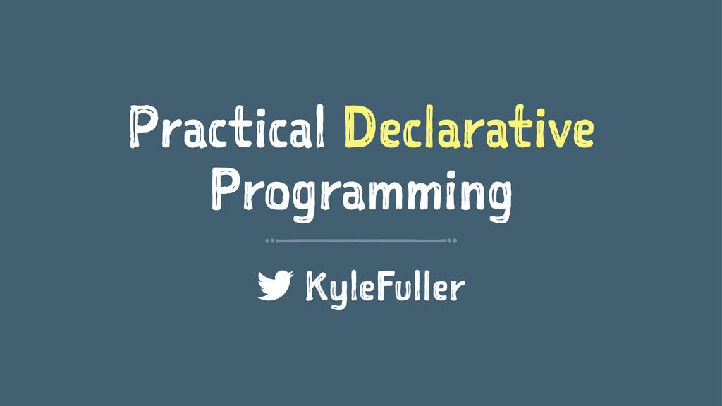Practical Declarative Programming KyleFuller
