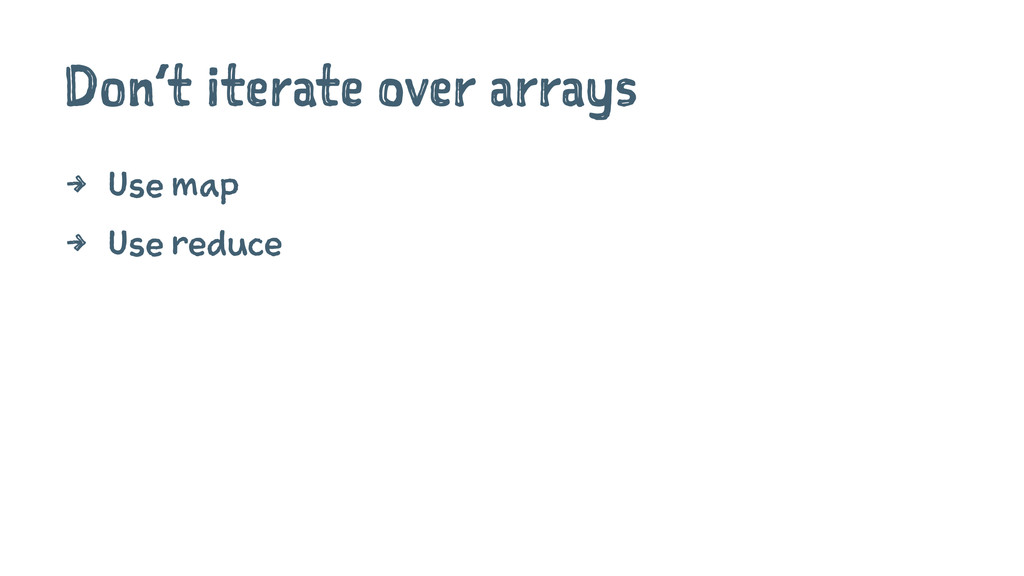 Don't iterate over arrays 4 Use map 4 Use reduce
