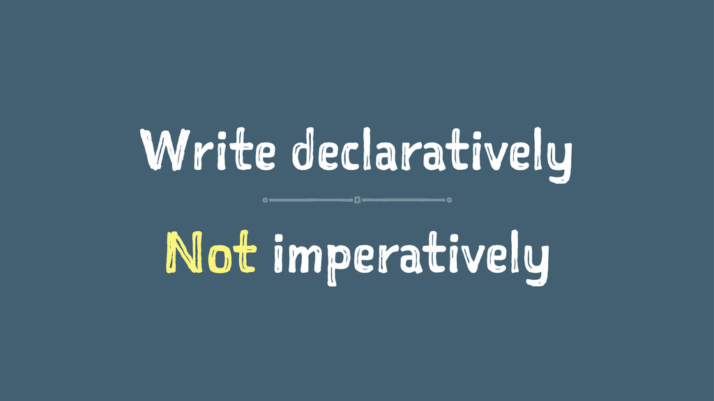 Write declaratively Not imperatively