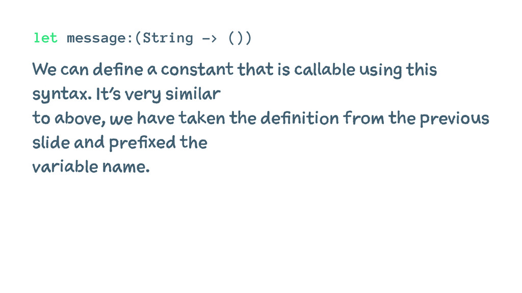 let message:(String -> ()) We can define a cons...