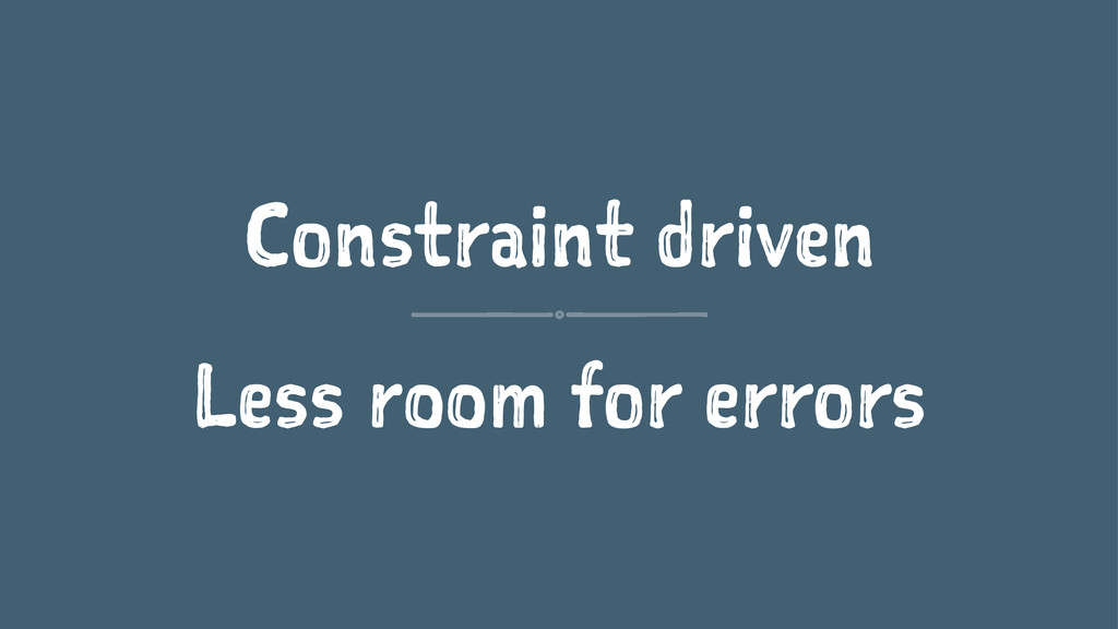 Constraint driven Less room for errors