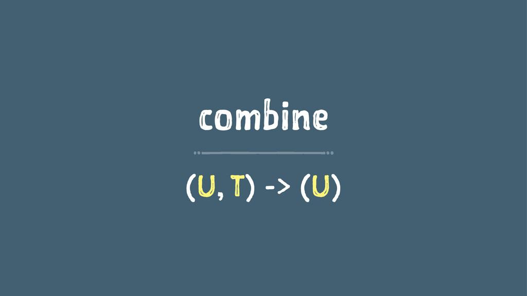 combine (U, T) -> (U)