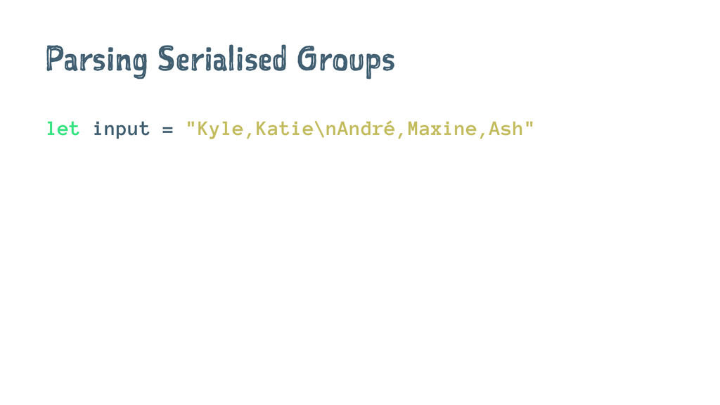 "Parsing Serialised Groups let input = ""Kyle,Kat..."