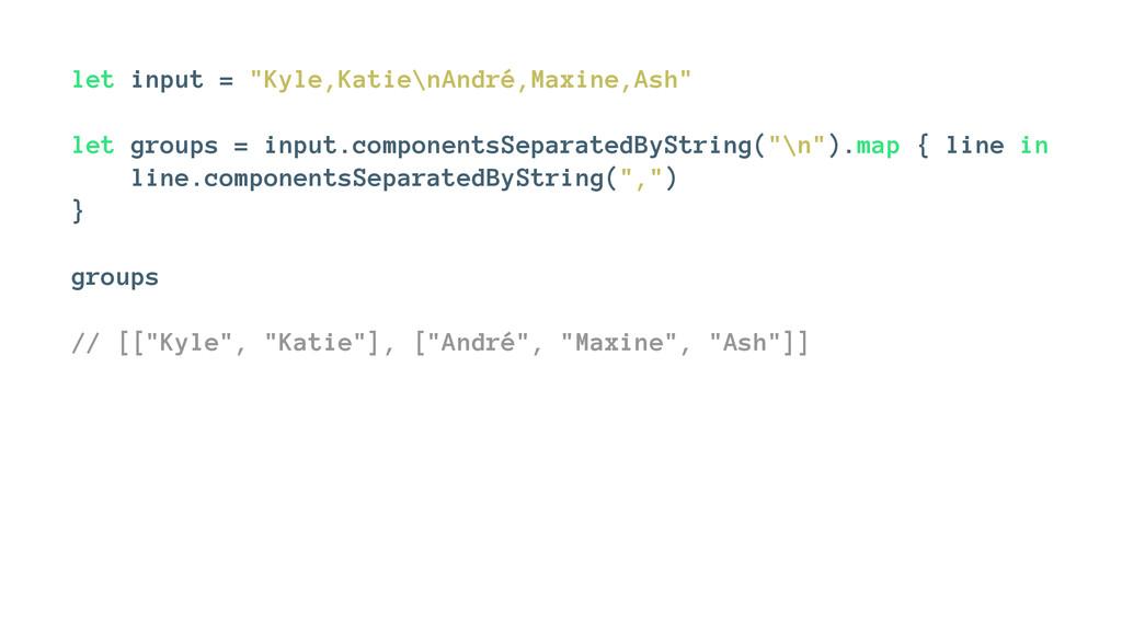 """let input = """"Kyle,Katie\nAndré,Maxine,Ash"""" let ..."""