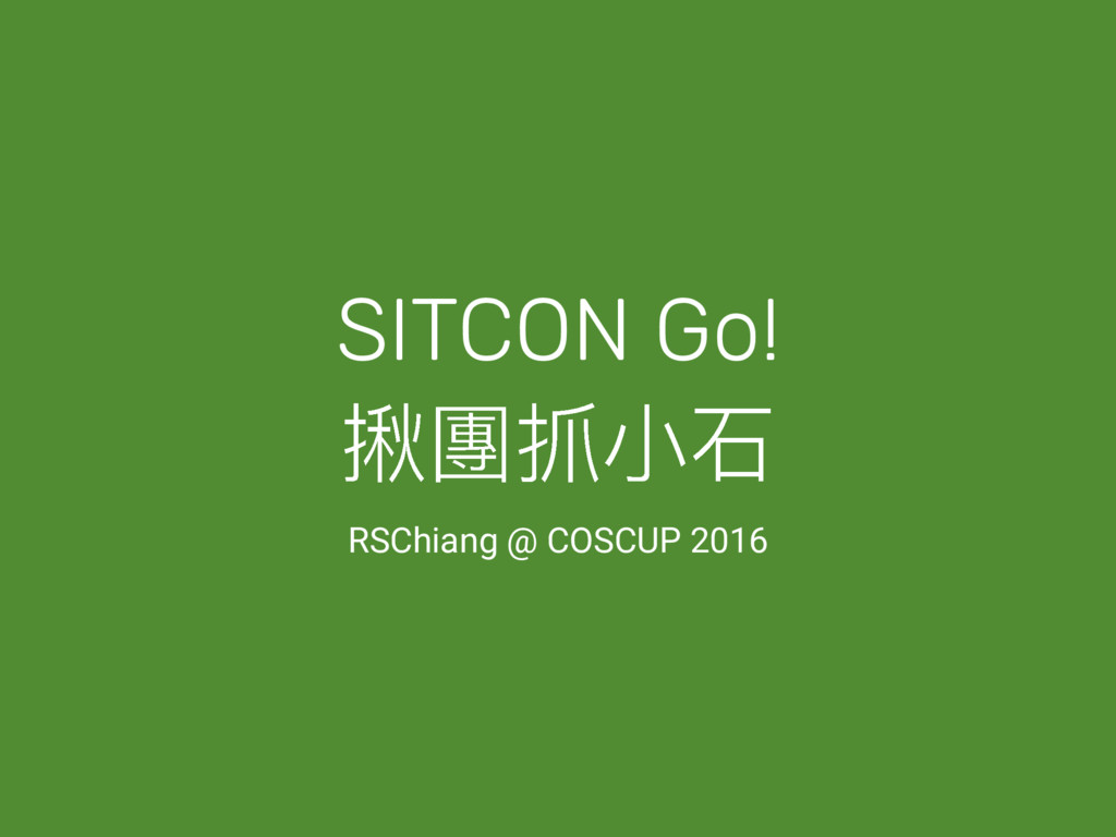 SITCON Go! 矬㿁瞟ੜᎪ RSChiang @ COSCUP 2016